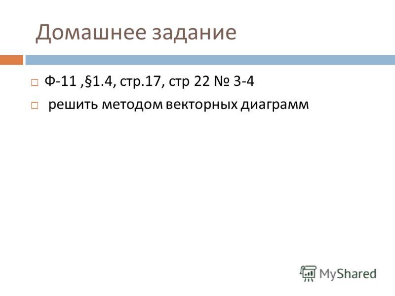 Домашнее задание Ф -11,§1.4, стр.17, стр 22 3-4 решить методом векторных диаграмм