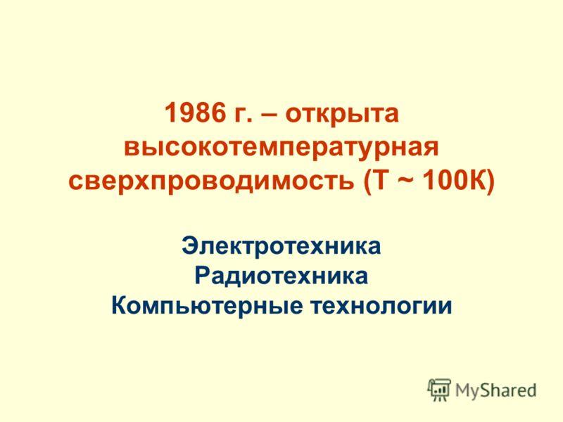 1986 г. – открыта высокотемпературная сверхпроводимость (Т ~ 100К) Электротехника Радиотехника Компьютерные технологии