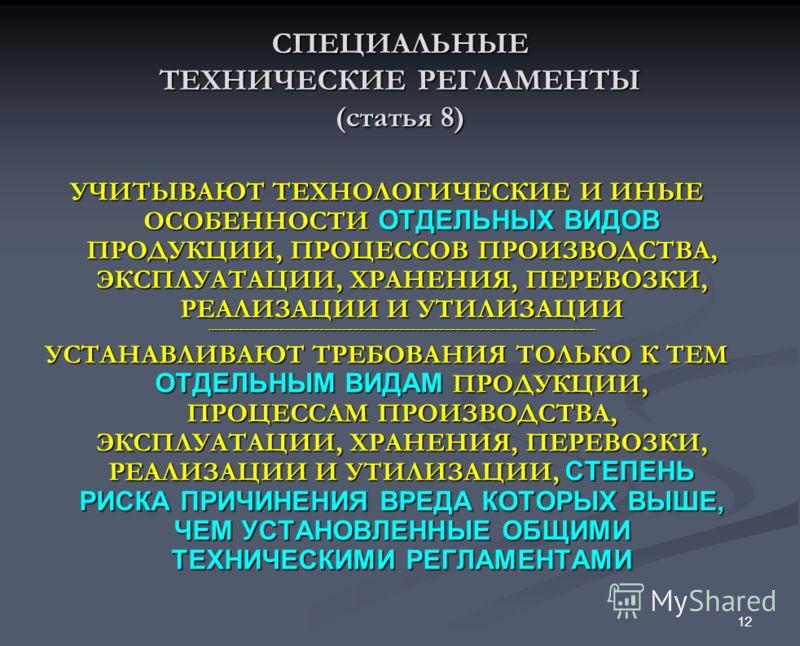 12 СПЕЦИАЛЬНЫЕ ТЕХНИЧЕСКИЕ РЕГЛАМЕНТЫ (статья 8) УЧИТЫВАЮТ ТЕХНОЛОГИЧЕСКИЕ И ИНЫЕ ОСОБЕННОСТИ ОТДЕЛЬНЫХ ВИДОВ ПРОДУКЦИИ, ПРОЦЕССОВ ПРОИЗВОДСТВА, ЭКСПЛУАТАЦИИ, ХРАНЕНИЯ, ПЕРЕВОЗКИ, РЕАЛИЗАЦИИ И УТИЛИЗАЦИИ ----------------------------------------------