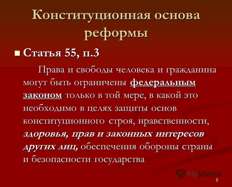 2 Конституционная основа реформы Статья 55, п.3 Статья 55, п.3 Права и свободы человека и гражданина могут быть ограничены федеральным законом только в той мере, в какой это необходимо в целях защиты основ конституционного строя, нравственности, здор