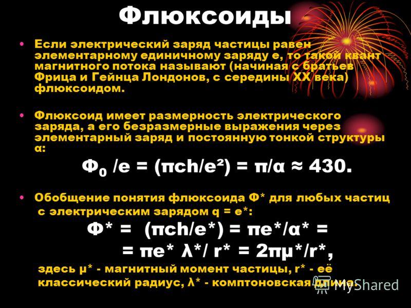 Флюксоиды Если электрический заряд частицы равен элементарному единичному заряду е, то такой квант магнитного потока называют (начиная с братьев Фрица и Гейнца Лондонов, с середины ХХ века) флюксоидом. Флюксоид имеет размерность электрического заряда