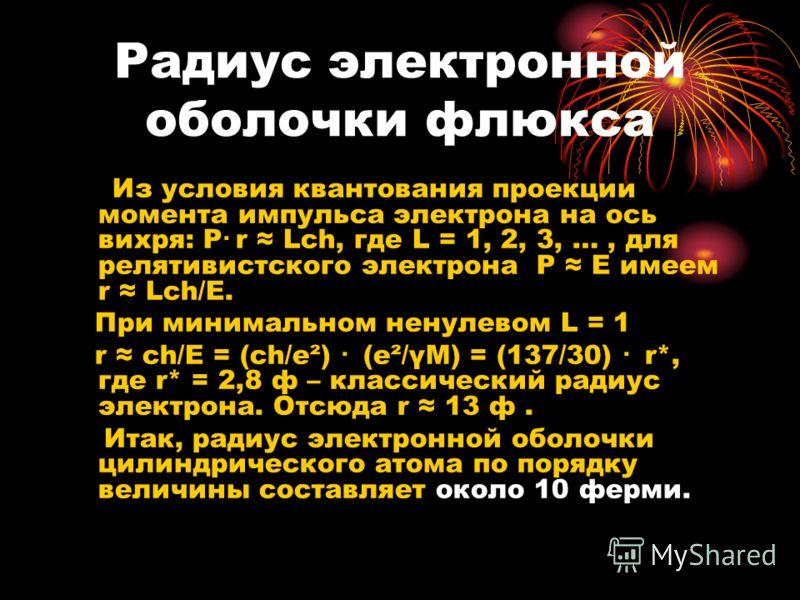Радиус электронной оболочки флюкса Из условия квантования проекции момента импульса электрона на ось вихря: Р·r Lсh, где L = 1, 2, 3, …, для релятивистского электрона Р Е имеем r Lсh/Е. При минимальном ненулевом L = 1 r сh/Е = (сh/е²) · (е²/γМ) = (13