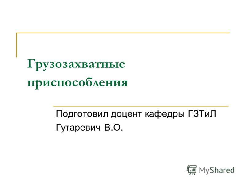Грузозахватные приспособления Подготовил доцент кафедры ГЗТиЛ Гутаревич В.О.