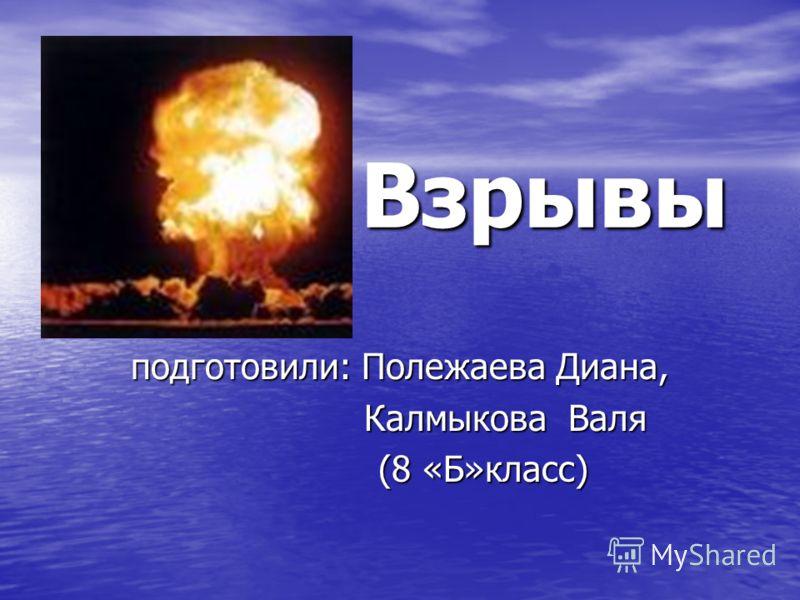 Взрывы Взрывы подготовили: Полежаева Диана, Калмыкова Валя Калмыкова Валя (8 «Б»класс) (8 «Б»класс)