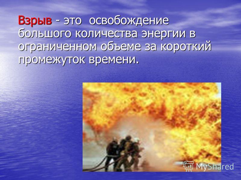 Взрыв - это освобождение большого количества энергии в ограниченном объеме за короткий промежуток времени. Взрыв - это освобождение большого количества энергии в ограниченном объеме за короткий промежуток времени.