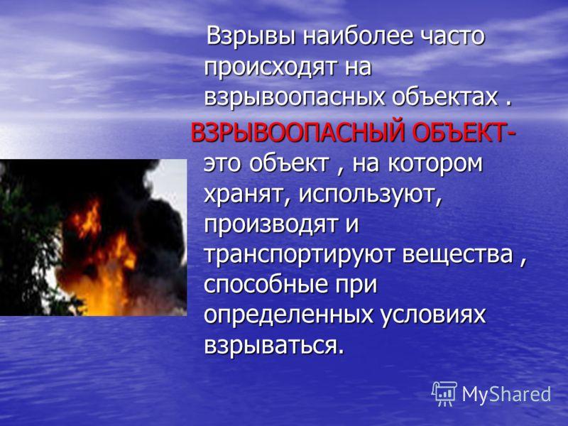 Взрывы наиболее часто происходят на взрывоопасных объектах. Взрывы наиболее часто происходят на взрывоопасных объектах. ВЗРЫВООПАСНЫЙ ОБЪЕКТ- это объект, на котором хранят, используют, производят и транспортируют вещества, способные при определенных