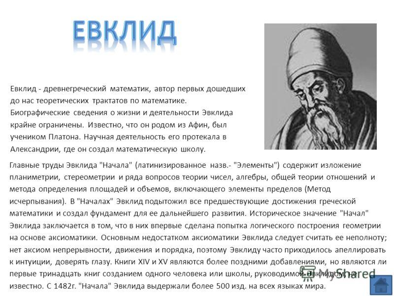 Евклид - древнегреческий математик, автор первых дошедших до нас теоретических трактатов по математике. Биографические сведения о жизни и деятельности Эвклида крайне ограничены. Известно, что он родом из Афин, был учеником Платона. Научная деятельнос