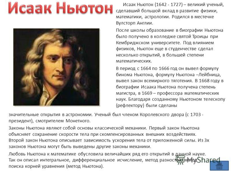 значительные открытия в астрономии. Ученый был членом Королевского двора (с 1703 - президент), смотрителем Монетного. Законы Ньютона являют собой основы классической механики. Первый закон Ньютона объясняет сохранение скорости тела при скомпенсирован