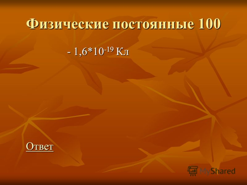 Физические постоянные 100 - 1,6*10 -19 Кл - 1,6*10 -19 Кл Ответ ОтветОтвет