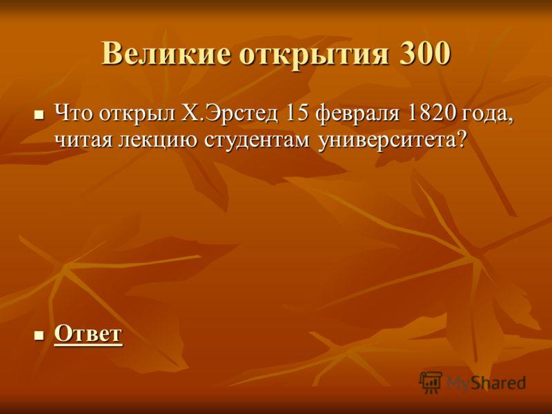 Великие открытия 300 Что открыл Х.Эрстед 15 февраля 1820 года, читая лекцию студентам университета? Что открыл Х.Эрстед 15 февраля 1820 года, читая лекцию студентам университета? Ответ Ответ Ответ