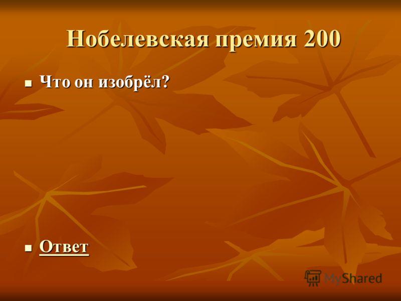 Нобелевская премия 200 Нобелевская премия 200 Что он изобрёл? Что он изобрёл? Ответ Ответ Ответ