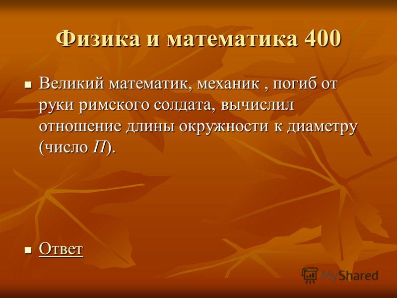 Физика и математика 400 Великий математик, механик, погиб от руки римского солдата, вычислил отношение длины окружности к диаметру (число П). Великий математик, механик, погиб от руки римского солдата, вычислил отношение длины окружности к диаметру (