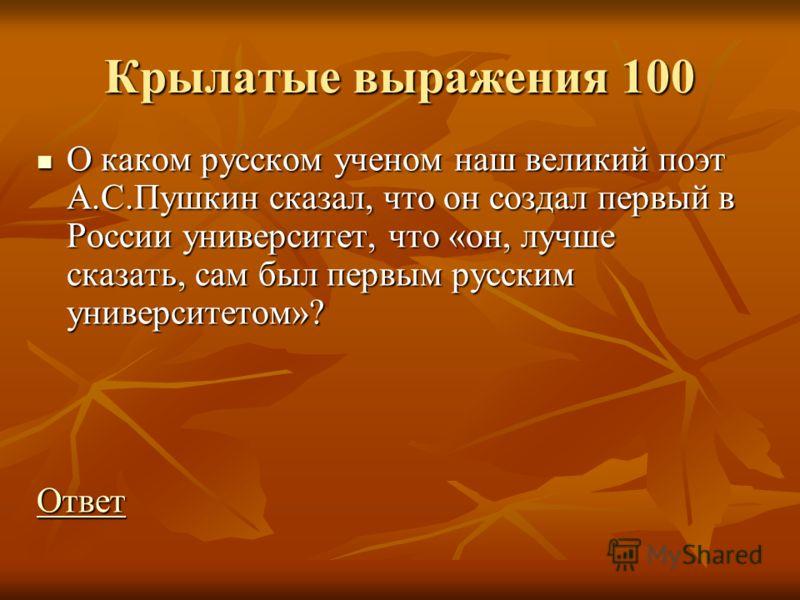 Крылатые выражения 100 О каком русском ученом наш великий поэт А.С.Пушкин сказал, что он создал первый в России университет, что «он, лучше сказать, сам был первым русским университетом»? О каком русском ученом наш великий поэт А.С.Пушкин сказал, что