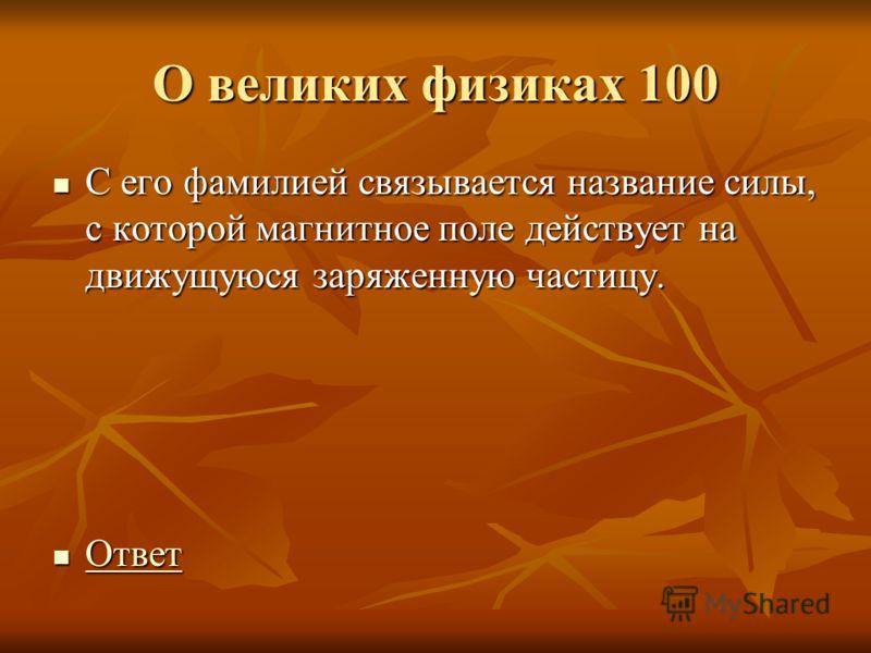О великих физиках 100 С его фамилией связывается название силы, с которой магнитное поле действует на движущуюся заряженную частицу. С его фамилией связывается название силы, с которой магнитное поле действует на движущуюся заряженную частицу. Ответ