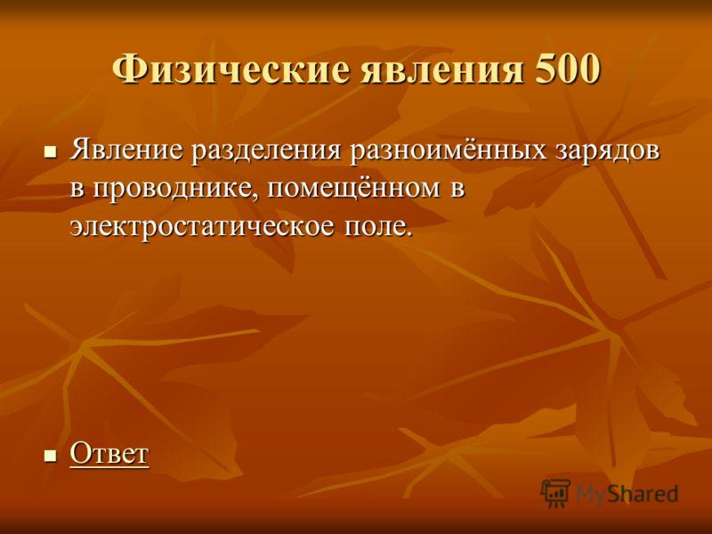 Физические явления 500 Явление разделения разноимённых зарядов в проводнике, помещённом в электростатическое поле. Явление разделения разноимённых зарядов в проводнике, помещённом в электростатическое поле. Ответ Ответ Ответ