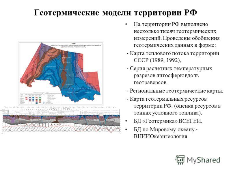 Геотермические модели территории РФ На территории РФ выполнено несколько тысяч геотермических измерений. Проведены обобщения геотермических данных в форме: - Карта теплового потока территории СССР (1989, 1992), - Серия расчетных температурных разрезо