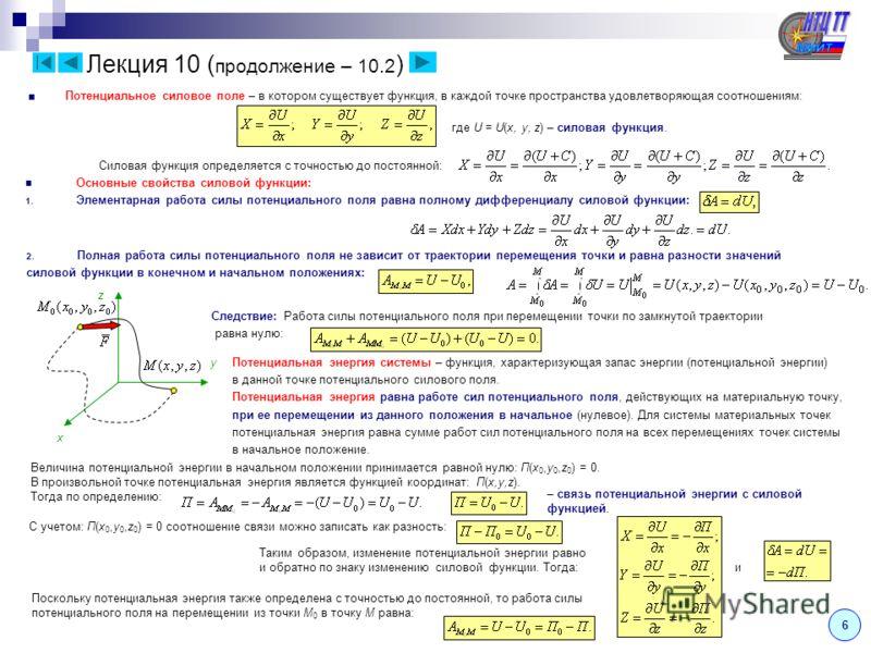Потенциальное силовое поле – в котором существует функция, в каждой точке пространства удовлетворяющая соотношениям: где U = U(x, y, z) – силовая функция. Лекция 10 ( продолжение – 10.2 ) Силовая функция определяется с точностью до постоянной: Основн