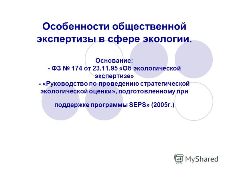 Особенности общественной экспертизы в сфере экологии. Основание: - ФЗ 174 от 23.11.95 «Об экологической экспертизе» - «Руководство по проведению стратегической экологической оценки», подготовленному при поддержке программы SEPS» (2005г.)