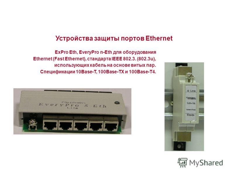 Устройства защиты портов Ethernet ExPro Eth, EveryPro n-Eth для оборудования Ethernet (Fast Ethernet), стандарта IEEE 802.3. (802.3u), использующих кабель на основе витых пар. Спецификации 10Base-T, 100Base-TX и 100Base-T4.