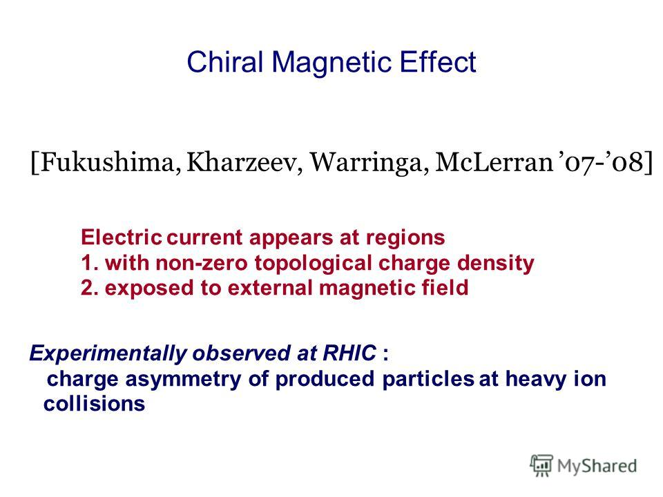 Chiral Magnetic Effect [Fukushima, Kharzeev, Warringa, McLerran 07-08] Electric current appears at regions 1. with non-zero topological charge density 2. exposed to external magnetic field Experimentally observed at RHIC : charge asymmetry of produce