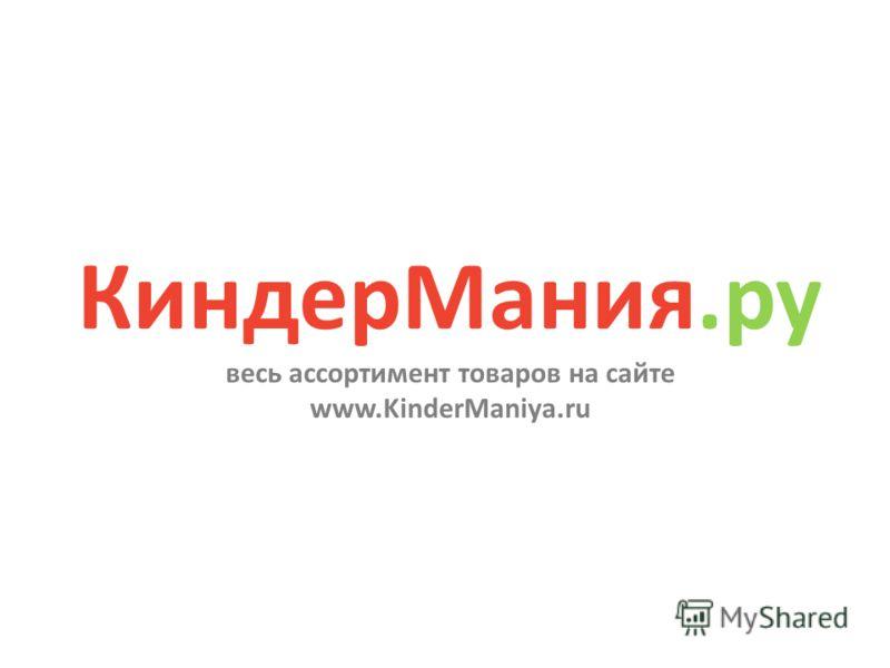 КиндерМания.ру весь ассортимент товаров на сайте www.KinderManiya.ru