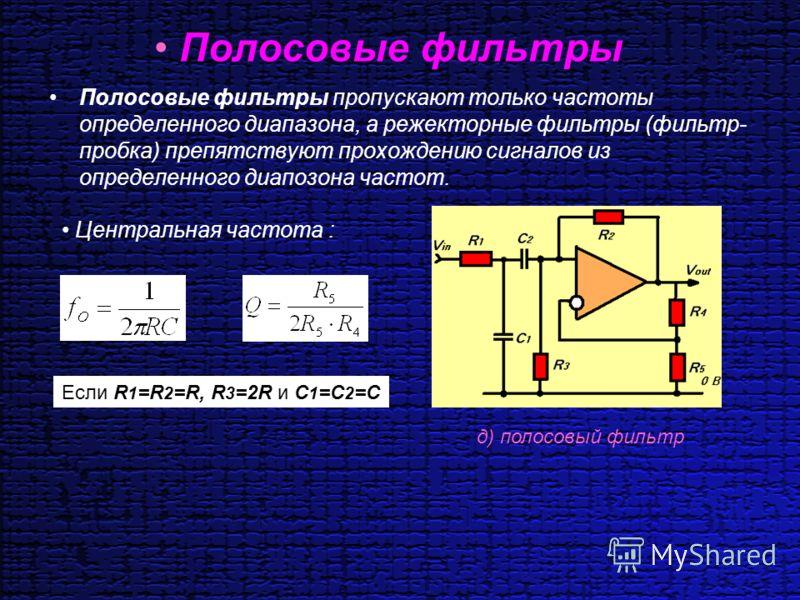 Полосовые фильтры Полосовые фильтры пропускают только частоты определенного диапазона, а режекторные фильтры (фильтр- пробка) препятствуют прохождению сигналов из определенного диапозона частот. д) полосовый фильтр Центральная частота : Если R 1 =R 2