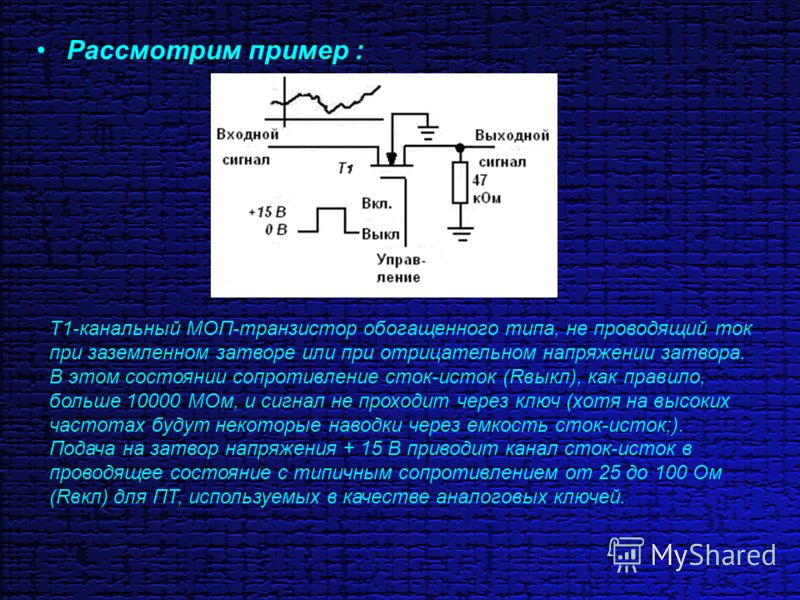Рассмотрим пример : Т1-канальный МОП-транзистор обогащенного типа, не проводящий ток при заземленном затворе или при отрицательном напряжении затвора. В этом состоянии сопротивление сток-исток (Rвыкл), как правило, больше 10000 МОм, и сигнал не прохо