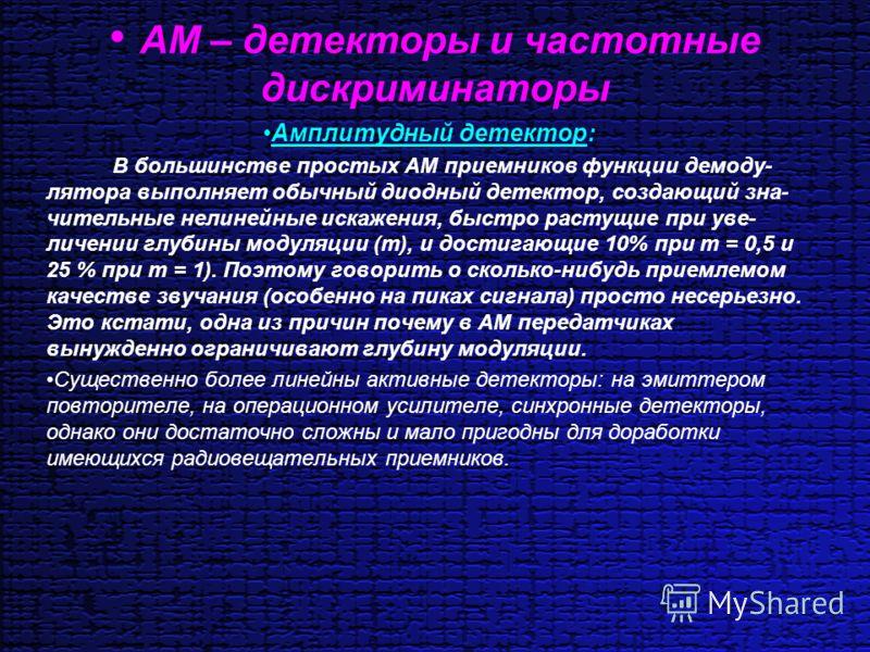 АМ – детекторы и частотные дискриминаторы Амплитудный детектор: В большинстве простых AM приемников функции демоду- лятора выполняет обычный диодный детектор, создающий зна- чительные нелинейные искажения, быстро растущие при уве- личении глубины мод