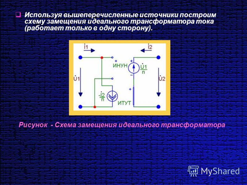 Используя вышеперечисленные источники построим схему замещения идеального трансформатора тока (работает только в одну сторону). Рисунок - Схема замещения идеального трансформатора