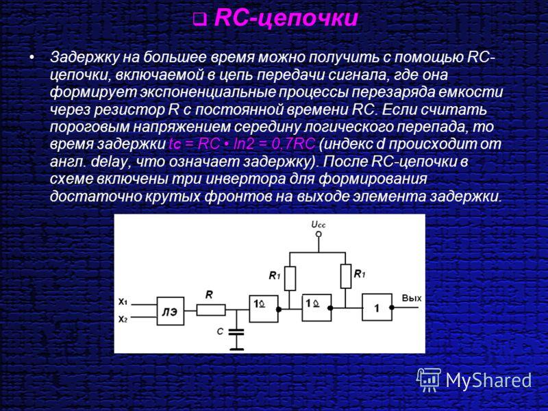 RС-цепочки Задержку на большее время можно получить с помощью RС- цепочки, включаемой в цепь передачи сигнала, где она формирует экспоненциальные процессы перезаряда емкости через резистор R с постоянной времени RС. Если считать пороговым напряжением