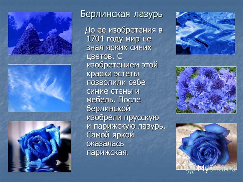 Берлинская лазурь До ее изобретения в 1704 году мир не знал ярких синих цветов. С изобретением этой краски эстеты позволили себе синие стены и мебель. После берлинской изобрели прусскую и парижскую лазурь. Самой яркой оказалась парижская. До ее изобр