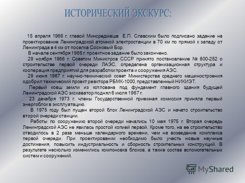 15 апреля 1966 г. главой Минсредмаша Е.П. Славским было подписано задание на проектирование Ленинградской атомной электростанции в 70 км по прямой к западу от Ленинграда в 4 км от поселка Сосновый Бор. В начале сентября 1966 г. проектное задание было