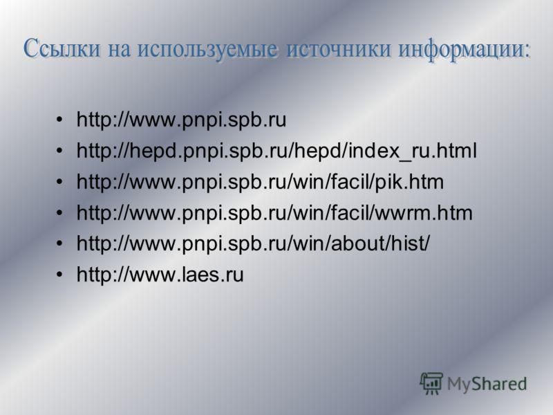 http://www.pnpi.spb.ru http://hepd.pnpi.spb.ru/hepd/index_ru.html http://www.pnpi.spb.ru/win/facil/pik.htm http://www.pnpi.spb.ru/win/facil/wwrm.htm http://www.pnpi.spb.ru/win/about/hist/ http://www.laes.ru