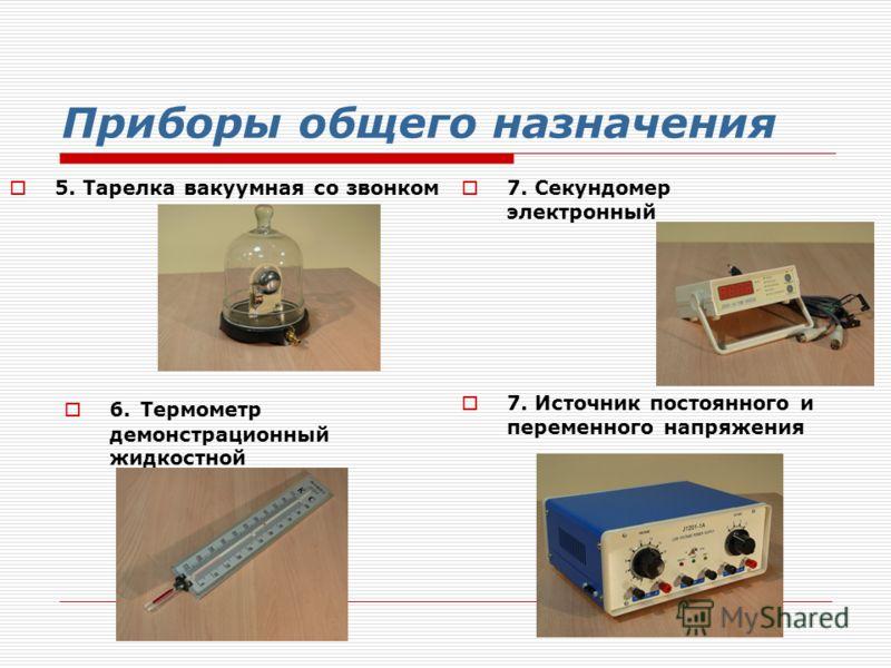Приборы общего назначения 7. Секундомер электронный 6. Термометр демонстрационный жидкостной 7. Источник постоянного и переменного напряжения 5. Тарелка вакуумная со звонком