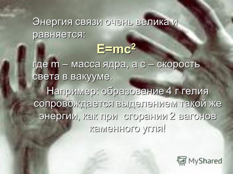 Энергия связи очень велика и равняется: где m – масса ядра, а c – скорость света в вакууме. Например: образование 4 г гелия сопровождается выделением такой же энергии, как при сгорании 2 вагонов каменного угля! E=mc 2 E=mc 2