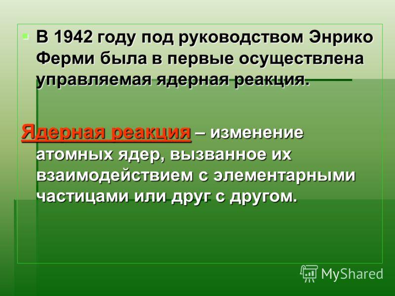 В 1942 году под руководством Энрико Ферми была в первые осуществлена управляемая ядерная реакция. В 1942 году под руководством Энрико Ферми была в первые осуществлена управляемая ядерная реакция. Ядерная реакция – изменение атомных ядер, вызванное их