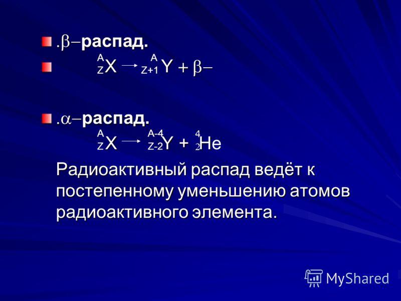 распад. распад. Х Y Х Y распад. распад. X Y + H X Y + He Радиоактивный распад ведёт к постепенному уменьшению атомов радиоактивного элемента. Радиоактивный распад ведёт к постепенному уменьшению атомов радиоактивного элемента. АА ZZ+1 А ZZ-2 A-4