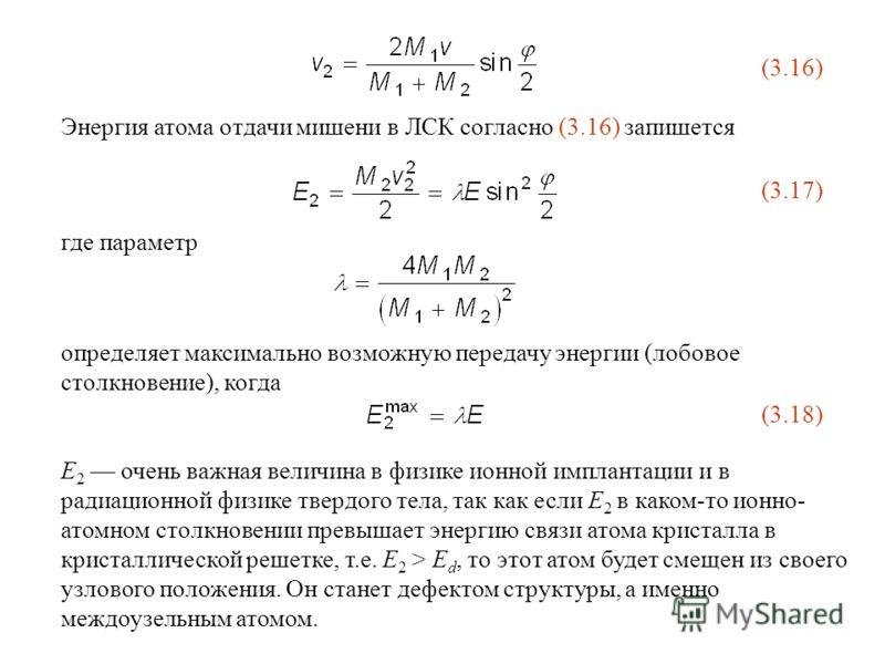 (3.16) Энергия атома отдачи мишени в ЛСК согласно (3.16) запишется (3.17) где параметр определяет максимально возможную передачу энергии (лобовое столкновение), когда (3.18) E 2 очень важная величина в физике ионной имплантации и в радиационной физик