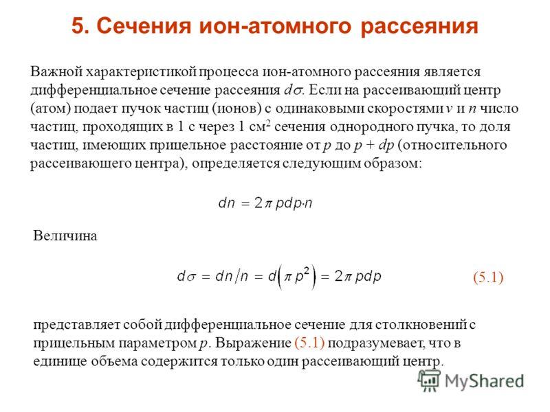 Важной характеристикой процесса ион-атомного рассеяния является дифференциальное сечение рассеяния d. Если на рассеивающий центр (атом) подает пучок частиц (ионов) с одинаковыми скоростями v и n число частиц, проходящих в 1 с через 1 см 2 сечения одн