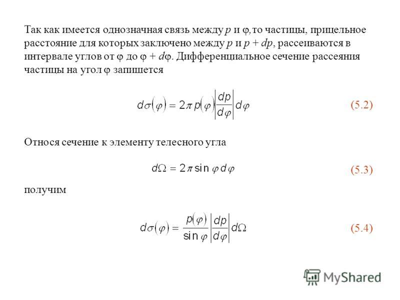 Так как имеется однозначная связь между p и,то частицы, прицельное расстояние для которых заключено между p и p + dp, рассеиваются в интервале углов от до + d. Дифференциальное сечение рассеяния частицы на угол запишется (5.2) Относя сечение к элемен