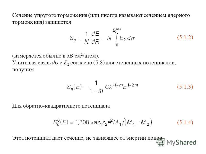 Сечение упругого торможения (или иногда называют сечением ядерного торможения) запишется (5.1.2) (измеряется обычно в эВ·см 2 /атом). Учитывая связь d с E 2 согласно (5.8) для степенных потенциалов, получим (5.1.3) Для обратно-квадратичного потенциал