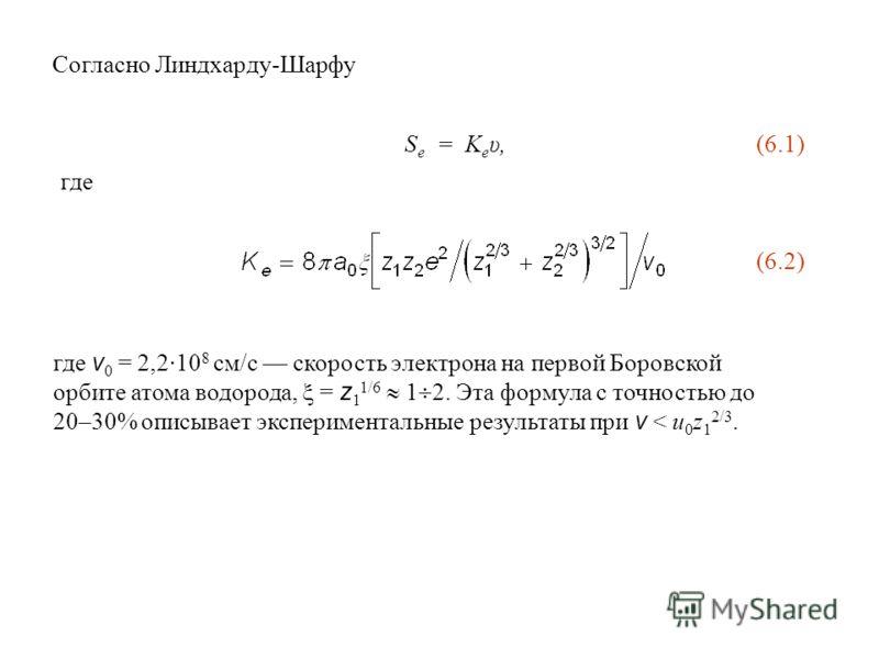 где v 0 = 2,2·10 8 см/с скорость электрона на первой Боровской орбите атома водорода, = z 1 1/6 1 2. Эта формула с точностью до 20–30% описывает экспериментальные результаты при v < u 0 z 1 2/3. Согласно Линдхарду-Шарфу S е = K е υ, (6.1) где (6.2)