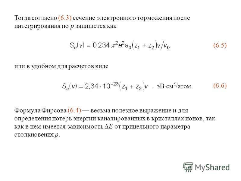 Тогда согласно (6.3) сечение электронного торможения после интегрирования по p запишется как (6.5) или в удобном для расчетов виде, эВ·см 2 /атом. (6.6) Формула Фирсова (6.4) весьма полезное выражение и для определения потерь энергии каналированных в