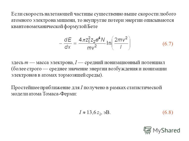 Если скорость налетающей частицы существенно выше скорости любого атомного электрона мишени, то неупругие потери энергии описываются квантовомеханической формулой Бете (6.7) здесь m масса электрона, I средний ионизационный потенциал (более строго сре