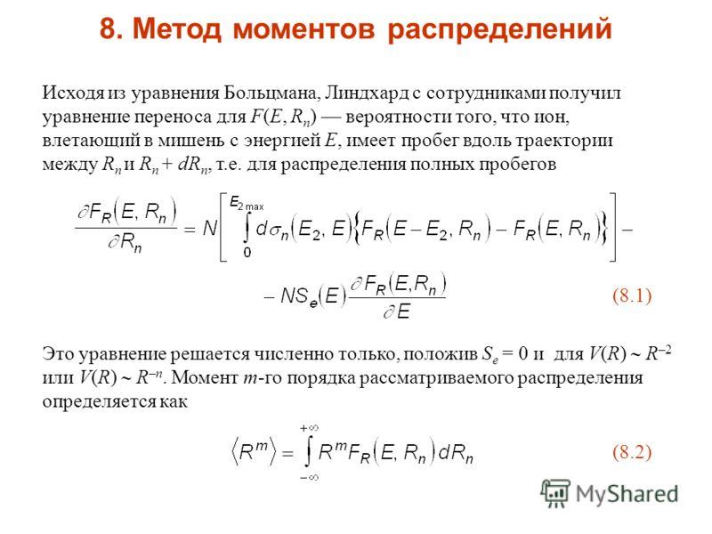8. Метод моментов распределений Исходя из уравнения Больцмана, Линдхард с сотрудниками получил уравнение переноса для F(E, R n ) вероятности того, что ион, влетающий в мишень с энергией E, имеет пробег вдоль траектории между R n и R n + dR n, т.е. дл