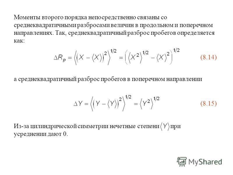 Из-за цилиндрической симметрии нечетные степени при усреднении дают 0. Моменты второго порядка непосредственно связаны со среднеквадратичными разбросами величин в продольном и поперечном направлениях. Так, среднеквадратичный разброс пробегов определя