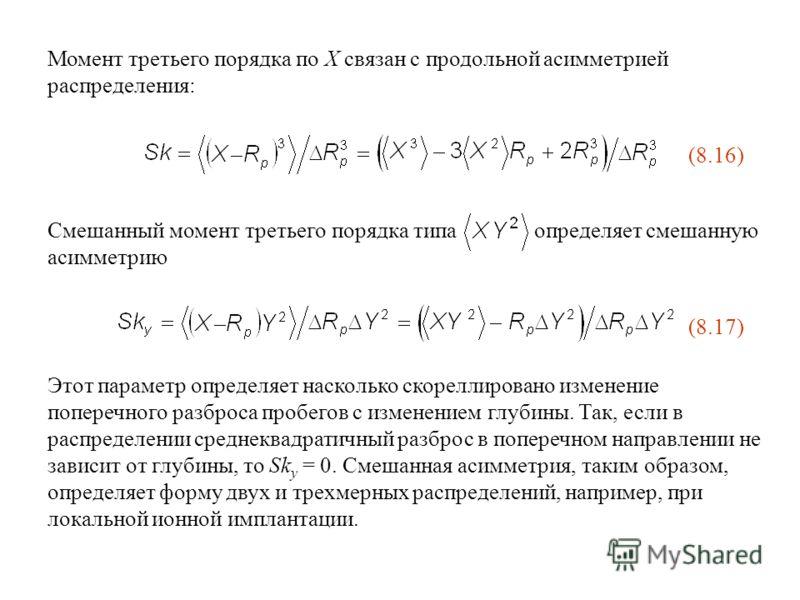 Смешанный момент третьего порядка типа определяет смешанную асимметрию Момент третьего порядка по X связан с продольной асимметрией распределения: (8.16) Этот параметр определяет насколько скореллировано изменение поперечного разброса пробегов с изме