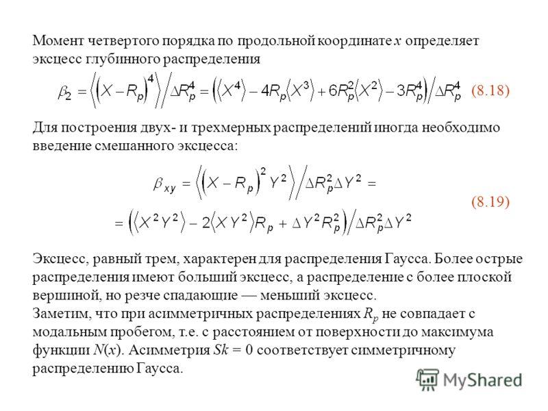 Момент четвертого порядка по продольной координате x определяет эксцесс глубинного распределения (8.18) Для построения двух- и трехмерных распределений иногда необходимо введение смешанного эксцесса: Эксцесс, равный трем, характерен для распределения