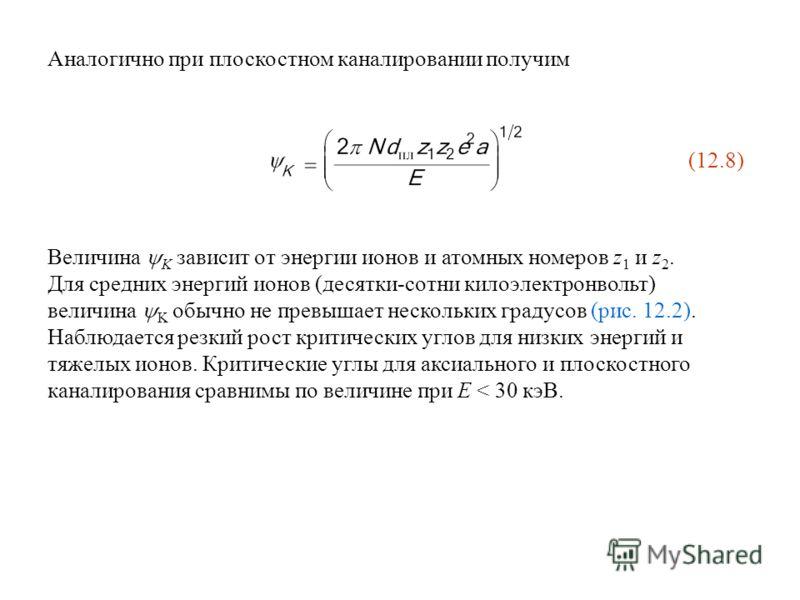 Аналогично при плоскостном каналировании получим (12.8) Величина K зависит от энергии ионов и атомных номеров z 1 и z 2. Для средних энергий ионов (десятки-сотни килоэлектронвольт) величина K обычно не превышает нескольких градусов (рис. 12.2). Наблю