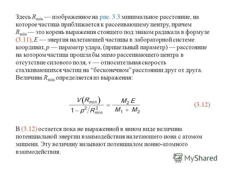 Здесь R min изображенное на рис. 3.3 минимальное расстояние, на которое частица приближается к рассеивающему центру, причем R min это корень выражения стоящего под знаком радикала в формуле (3.11), E энергия налетающей частицы в лабораторной системе